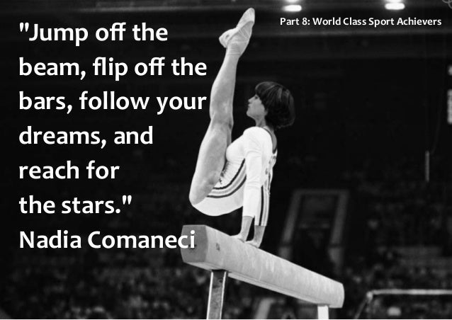 """""""Jump off the beam, flip off the bars, follow your dreams, and reach for the stars."""" Nadia Comaneci Part 8: World Class Sport..."""