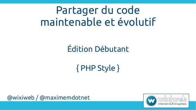 Partager du code maintenable et évolutif Édition Débutant { PHP Style } @wixiweb / @maximemdotnet