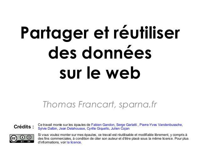 Partager et réutiliser des données sur le web Thomas Francart, sparna.fr Crédits : Ce travail monte sur les épaules de Fab...