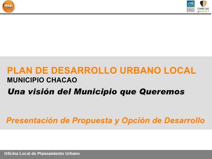 PLAN DE DESARROLLO URBANO LOCAL MUNICIPIO CHACAO Una visión del Municipio que QueremosPresentación de Propuesta y Opción d...