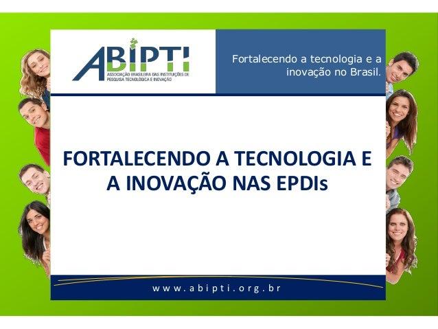 w w w . a b i p t i . o r g . b r Fortalecendo a tecnologia e a inovação no Brasil. FORTALECENDO A TECNOLOGIA E A INOVAÇÃO...