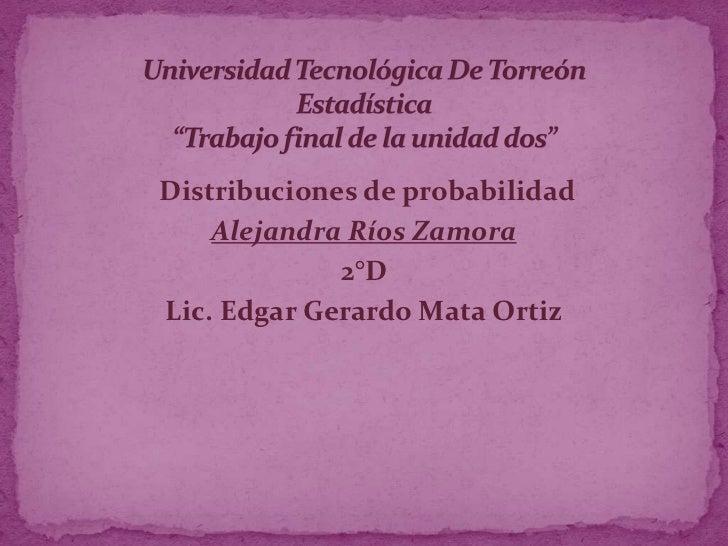 Distribuciones de probabilidad    Alejandra Ríos Zamora             2°DLic. Edgar Gerardo Mata Ortiz