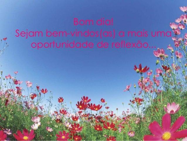 Bom dia! Sejam bem-vindos(as) a mais uma oportunidade de reflexão...