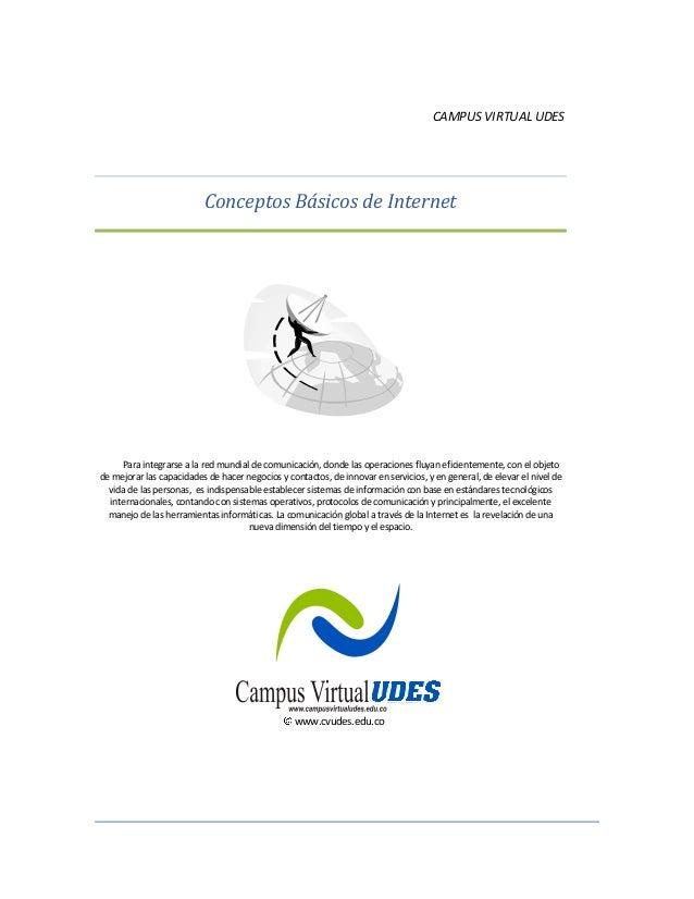 CAMPUS VIRTUAL UDES Conceptos Básicos de Internet Para integrarse a la red mundial de comunicación, donde las operaciones ...