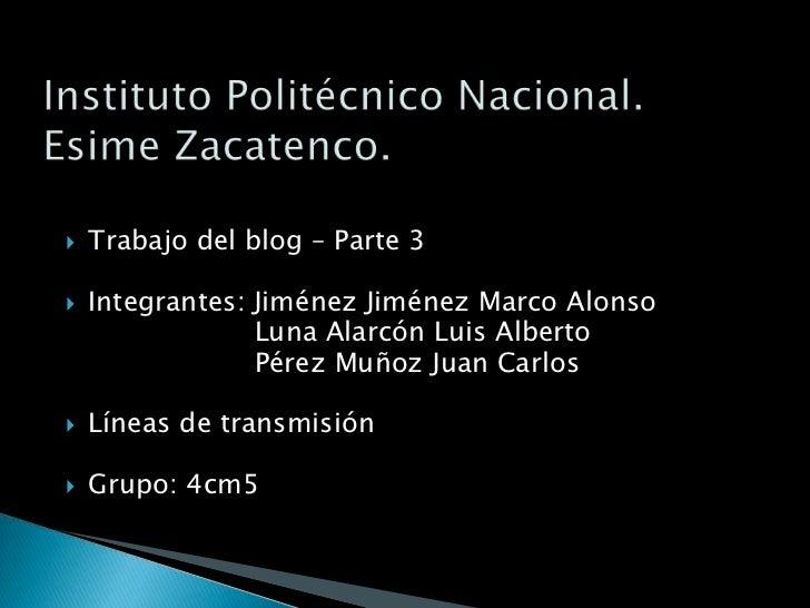 Instituto Politécnico Nacional.Esime Zacatenco.<br />Trabajo del blog – Parte 3<br />Integrantes: Jiménez Jiménez Marco Al...