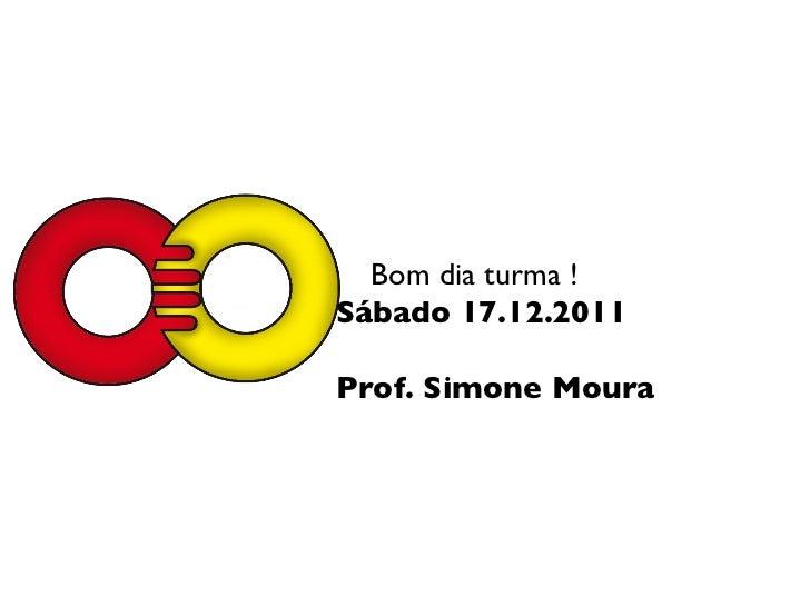 Bom dia turma ! Sábado 17.12.2011 Prof. Simone Moura