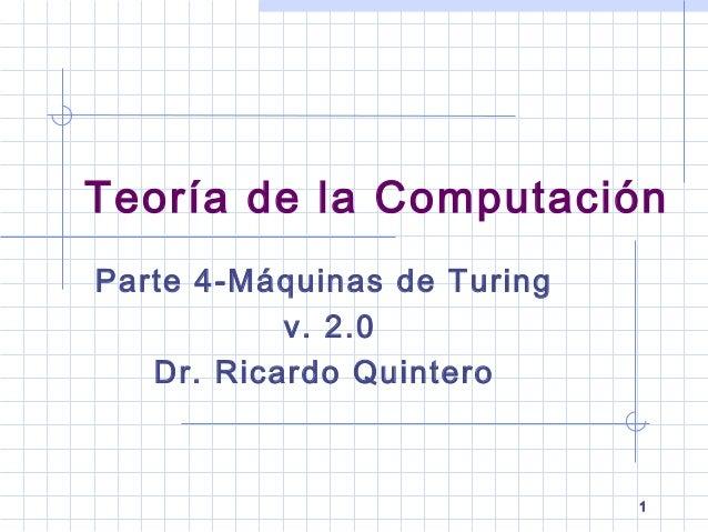 1 Parte 4-Máquinas de Turing v. 2.0 Dr. Ricardo Quintero Teoría de la Computación