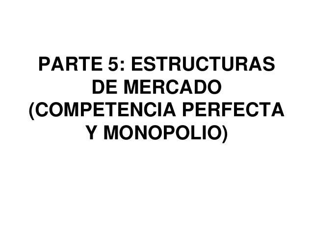 PARTE 5: ESTRUCTURAS     DE MERCADO(COMPETENCIA PERFECTA     Y MONOPOLIO)