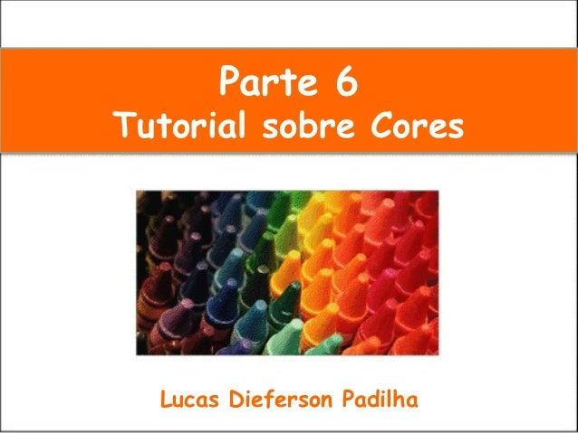 Parte 6Tutorial sobre Cores  Lucas Dieferson Padilha