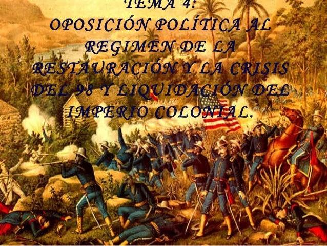 TEMA 4: OPOSICIÓN POLÍTICA AL REGIMEN DE LA RESTAURACIÓN Y LA CRISIS DEL 98 Y LIQUIDACIÓN DEL IMPERIO COLONIAL.