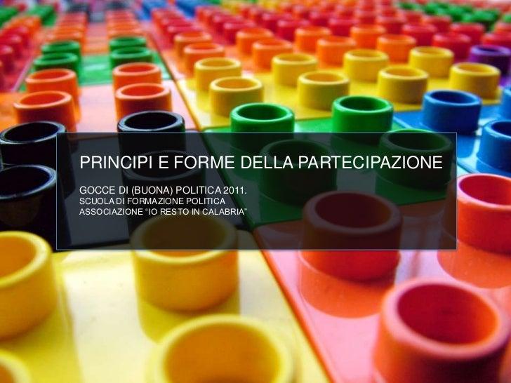 """PRINCIPI E FORME DELLA PARTECIPAZIONEGOCCE DI (BUONA) POLITICA 2011.SCUOLA DI FORMAZIONE POLITICAASSOCIAZIONE """"IO RESTO IN..."""