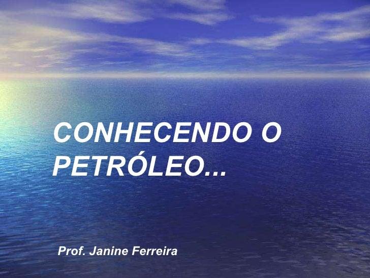 CONHECENDO O PETRÓLEO... Prof. Janine Ferreira