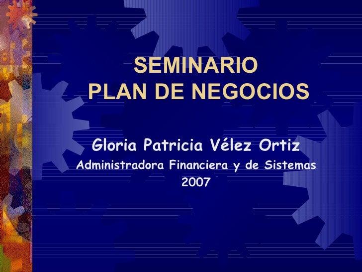 SEMINARIO  PLAN DE NEGOCIOS    Gloria Patricia Vélez Ortiz Administradora Financiera y de Sistemas                  2007