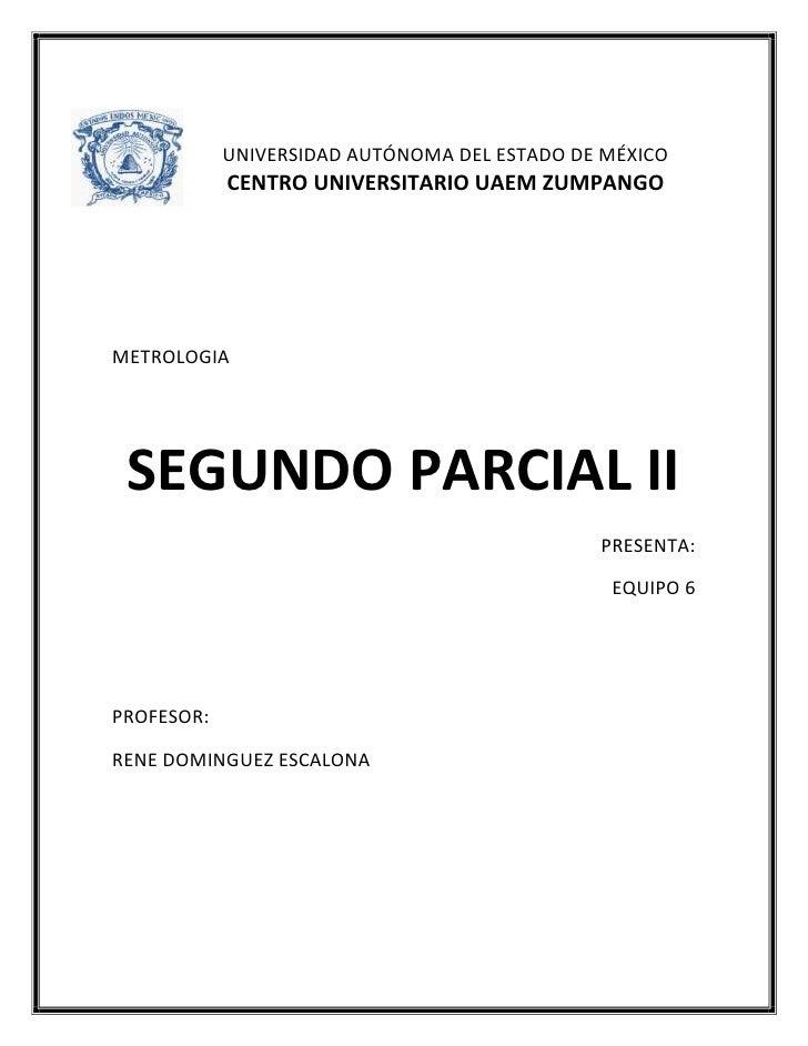 UNIVERSIDAD AUTÓNOMA DEL ESTADO DE MÉXICO            CENTRO UNIVERSITARIO UAEM ZUMPANGOMETROLOGIA SEGUNDO PARCIAL II      ...