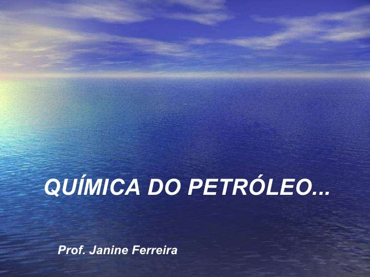 QUÍMICA DO PETRÓLEO... Prof. Janine Ferreira