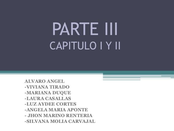 PARTE III        CAPITULO I Y IIALVARO ANGEL-VIVIANA TIRADO-MARIANA DUQUE-LAURA CASALLAS-LUZ AYDEE CORTES-ANGELA MARIA APO...