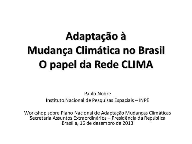 Adaptação à Mudança Climática no Brasil O papel da Rede CLIMA Paulo Nobre Instituto Nacional de Pesquisas Espaciais – INPE...