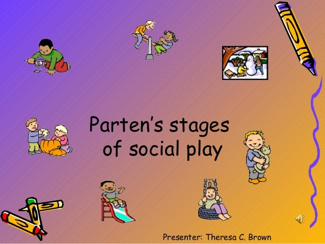 Parten's stages of social play       Presenter: Theresa C. Brown