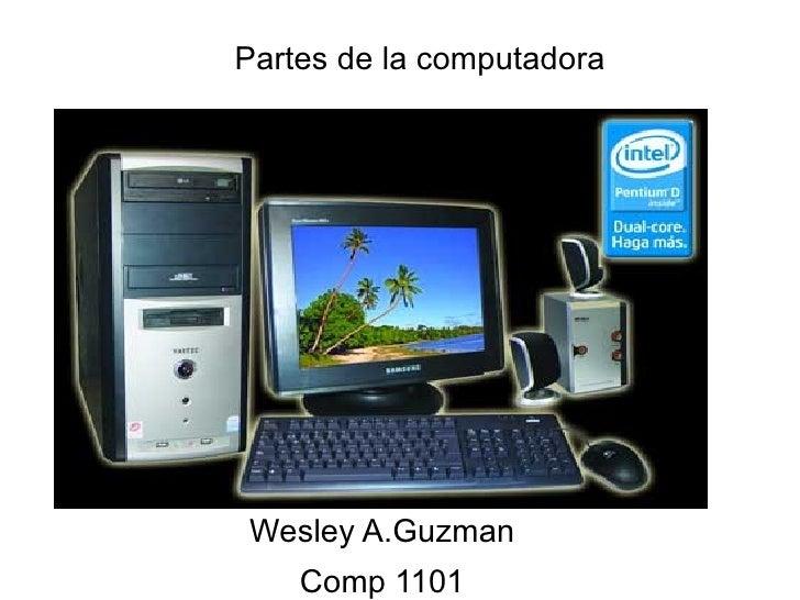 Partes de la computadora <ul><li>Wesley A.Guzman </li></ul><ul><li>Comp 1101 </li></ul>