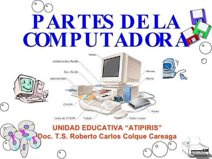 """PARTES DE LA COMPUTADORA UNIDAD EDUCATIVA """"ATIPIRIS"""" Doc. T.S. Roberto Carlos Colque Careaga"""