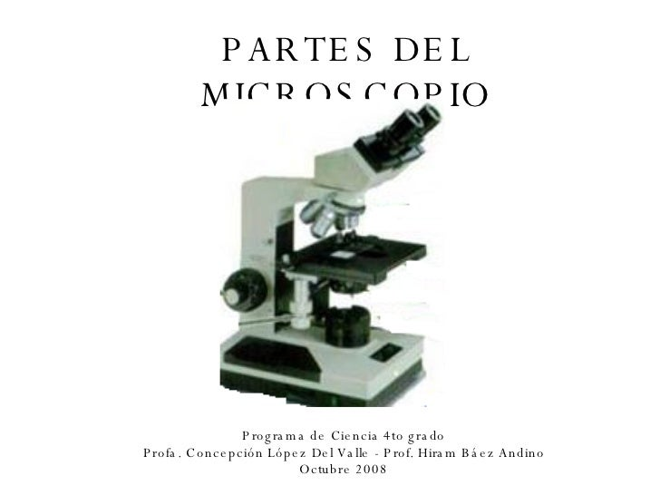 PARTES DEL MICROSCOPIO Programa de Ciencia 4to grado Profa. Concepción López Del Valle - Prof. Hiram Báez Andino Octubre 2...