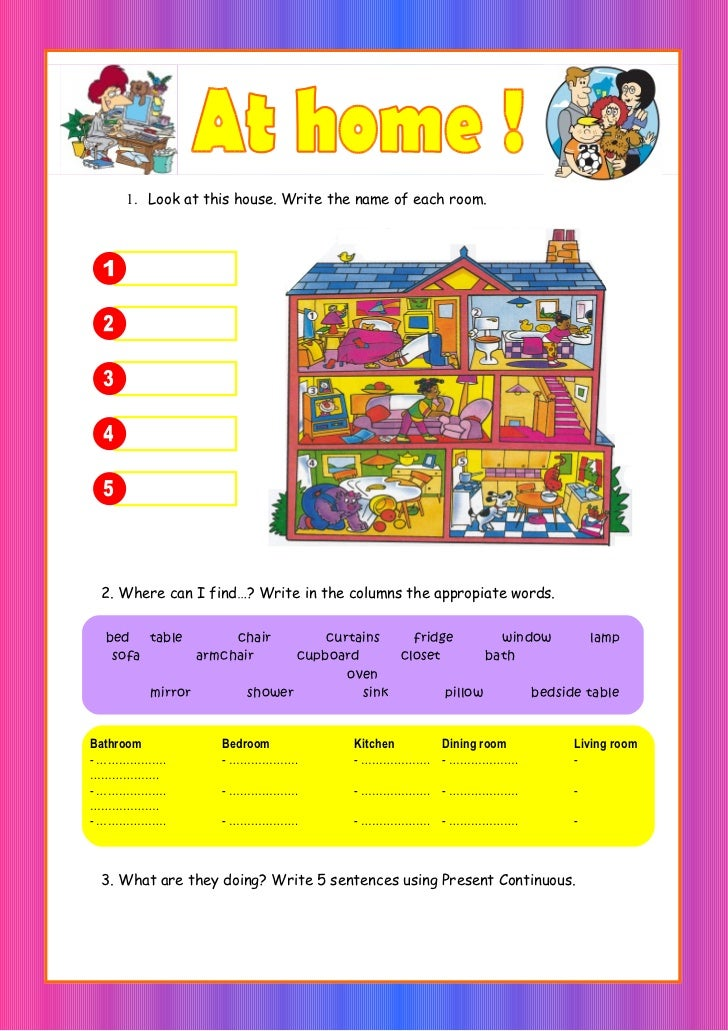 1. Look at this house. Write the name of each room. 2. Where can I find…? Write in the columns the appropiate words. bed t...