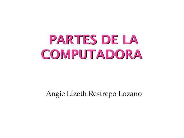 PPAARRTTEESS DDEE LLAA  CCOOMMPPUUTTAADDOORRAA  Angie Lizeth Restrepo Lozano