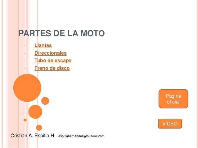 PARTES DE LA MOTO • Llantas • Direccionales • Tubo de escape • Freno de disco Cristian A. Espitia H. espitiahernandez@outl...