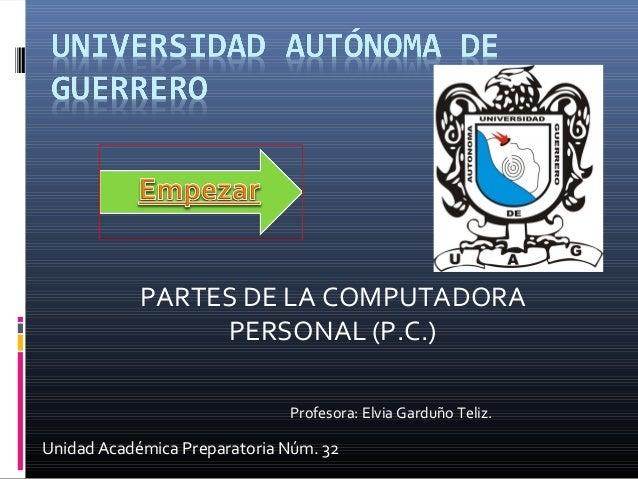 Unidad Académica Preparatoria Núm. 32 PARTES DE LA COMPUTADORA PERSONAL (P.C.) Profesora: Elvia Garduño Teliz.