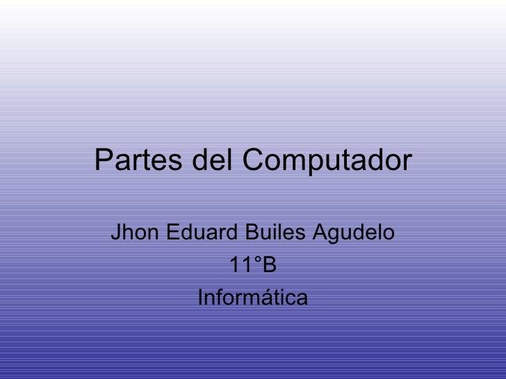 Partes del Computador Jhon Eduard Builes Agudelo 11°B Informática
