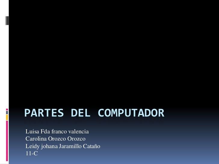 Partes del computador<br />Luisa Fda franco valencia<br />Carolina Orozco Orozco<br />Leidy johana Jaramillo Cataño<br />1...