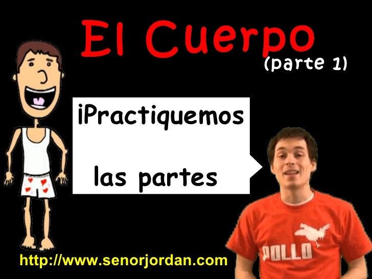 ¡Practiquemos  las partes  del cuerpo! http://www.senorjordan.com El Cuerpo (parte 1)