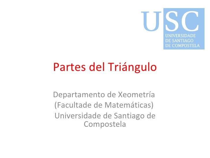 Partes del Triángulo Departamento de Xeometría  (Facultade de Matemáticas)  Universidade de Santiago de Compostela