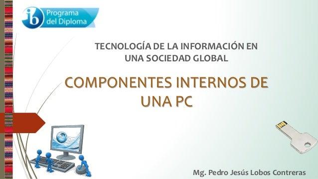 COMPONENTES INTERNOS DE UNA PC TECNOLOGÍA DE LA INFORMACIÓN EN UNA SOCIEDAD GLOBAL Mg. Pedro Jesús Lobos Contreras