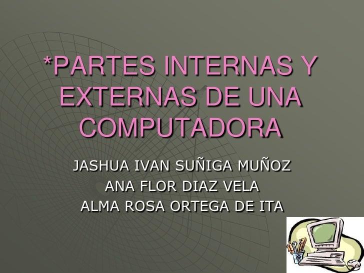 *PARTES INTERNAS Y EXTERNAS DE UNA COMPUTADORA<br />JASHUA IVAN SUÑIGA MUÑOZ<br />ANA FLOR DIAZ VELA<br />ALMA ROSA ORTEGA...