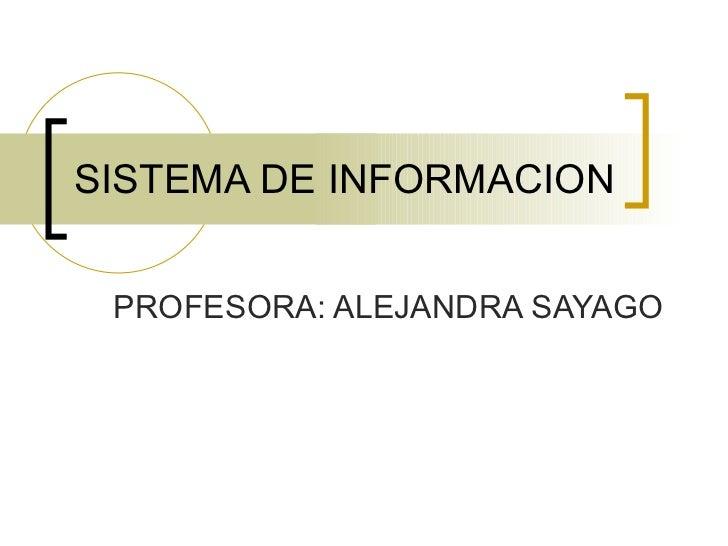 SISTEMA DE INFORMACION PROFESORA: ALEJANDRA SAYAGO
