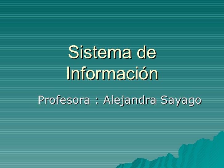 Sistema de Información Profesora : Alejandra Sayago