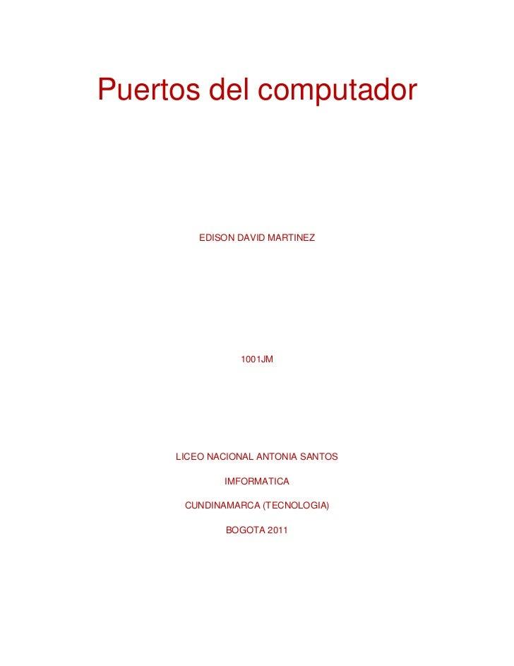 Puertos del computador<br />EDISON DAVID MARTINEZ<br />1001JM<br />LICEO NACIONAL ANTONIA SANTOS <br />IMFORMATICA<br />CU...