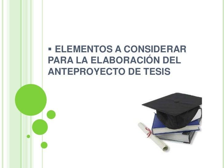 <ul><li> ELEMENTOS A CONSIDERAR PARA LA ELABORACIÓN DELANTEPROYECTO DE TESIS</li></li></ul><li>1. Título del anteproyecto<...