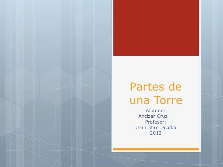 Partes deuna Torre     Alumno:  Ancizar Cruz     Profesor: Jhon Jairo Jacobo       2012