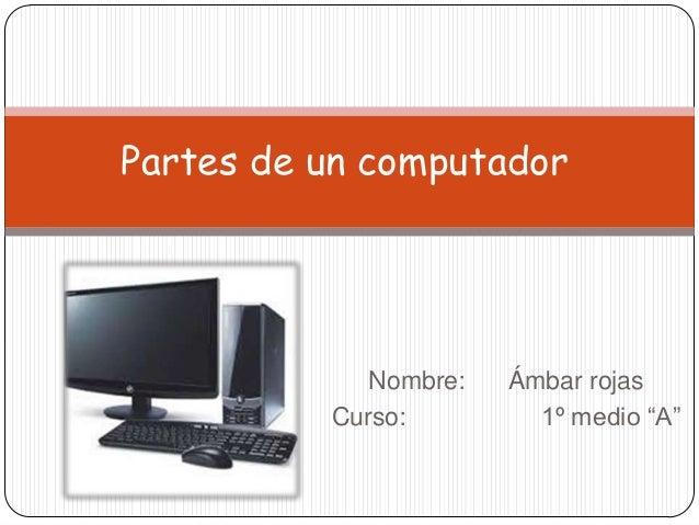 """Nombre: Ámbar rojas Curso: 1º medio """"A"""" Partes de un computador"""