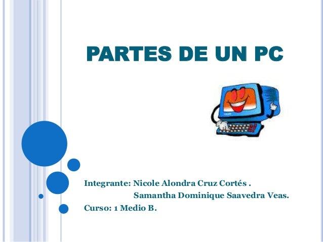 PARTES DE UN PC Integrante: Nicole Alondra Cruz Cortés . Samantha Dominique Saavedra Veas. Curso: 1 Medio B.