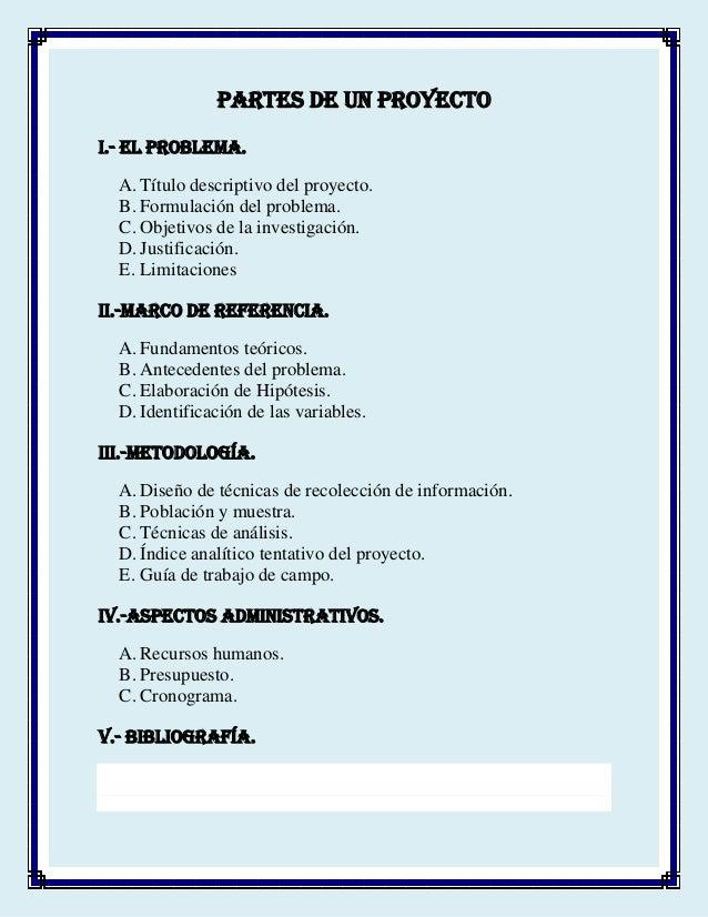 PARTES DE UN PROYECTO I.- EL PROBLEMA. A. Título descriptivo del proyecto. B. Formulación del problema. C. Objetivos de la...