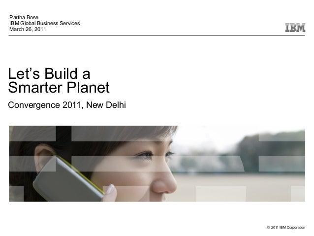 © 2011 IBM Corporation Let's Build a Smarter Planet Convergence 2011, New Delhi Partha Bose IBM Global Business Services M...