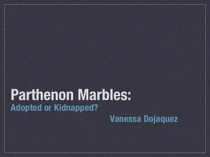 Parthenon Marbles:Adopted or Kidnapped?                            Vanessa Dojaquez                        1