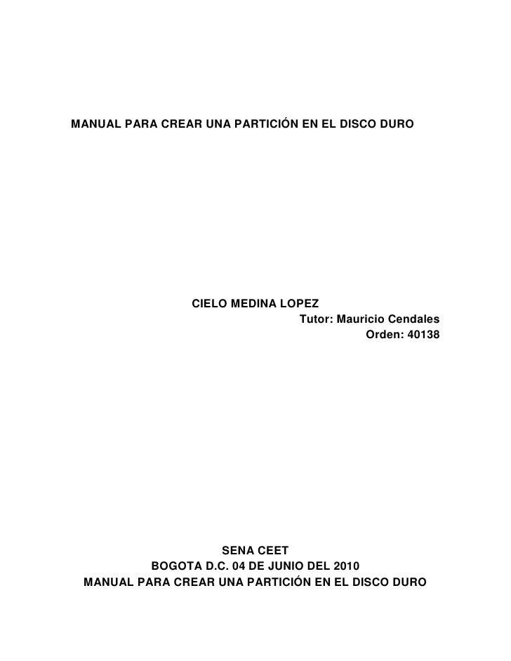 MANUAL PARA CREAR UNA PARTICIÓN EN EL DISCO DURO<br />CIELO MEDINA LOPEZ<br />Tutor: Mauricio Cendales<br />Orden: 40138<b...