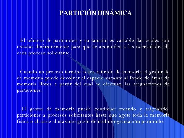 PARTICIÓN DINÁMICA El n ú mero de particiones y su tamaño es variable, las cuales son creadas dinámicamente para que se ac...