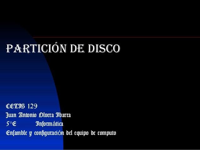 Partición de disco CETIS 129 Juan Antonio Olvera Ibarra 5°E Inform ticaá Ensamble y configuraci n del equipo de computoó