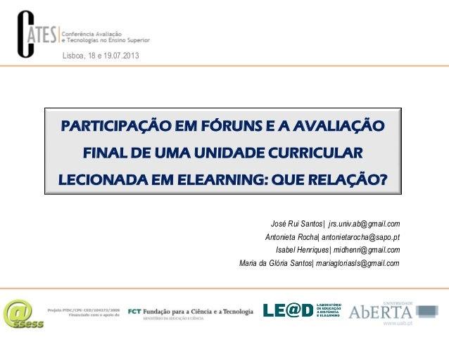 Lisboa, 18 e 19.07.2013  PARTICIPAÇÃO EM FÓRUNS E A AVALIAÇÃO FINAL DE UMA UNIDADE CURRICULAR LECIONADA EM ELEARNING: QUE ...
