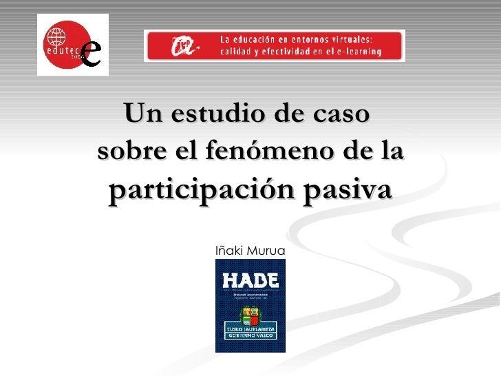 Un estudio de caso  sobre el fenómeno de la  participación pasiva Iñaki Murua